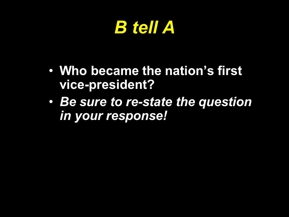 B tell A Who became the nation's first vice-president? Be sure to re-state the question in your response!