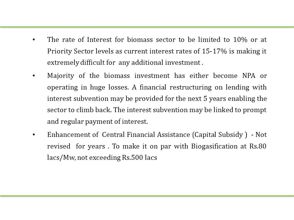 The rate of Interest for biomass sector to be limited to 10% or at Priority Sector levels as current interest rates of 15-17% is making it extremely difficult for any additional investment.
