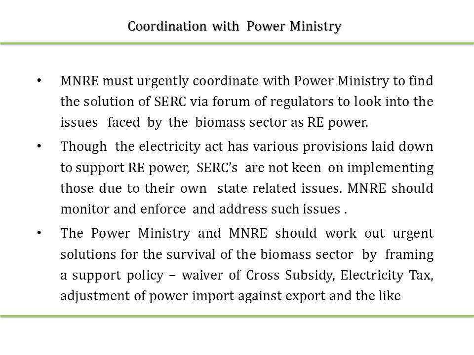 Coordination with Power Ministry MNRE must urgently coordinate with Power Ministry to find the solution of SERC via forum of regulators to look into the issues faced by the biomass sector as RE power.