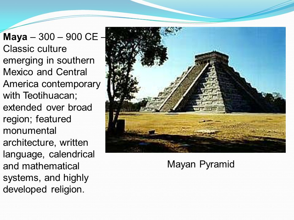 Mayan Pyramid Maya – 300 – 900 CE – Classic culture emerging in southern Mexico and Central America contemporary with Teotihuacan; extended over broad region; featured monumental architecture, written language, calendrical and mathematical systems, and highly developed religion.
