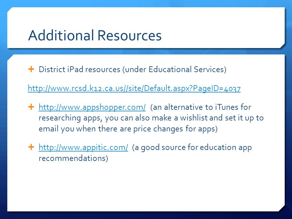 Additional Resources  District iPad resources (under Educational Services) http://www.rcsd.k12.ca.us//site/Default.aspx PageID=4037  http://www.appshopper.com/ (an alternative to iTunes for researching apps, you can also make a wishlist and set it up to email you when there are price changes for apps) http://www.appshopper.com/  http://www.appitic.com/ (a good source for education app recommendations) http://www.appitic.com/