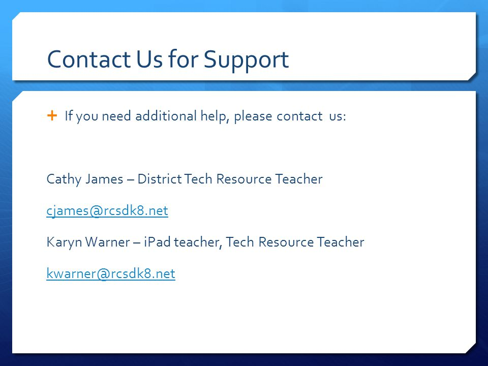 Contact Us for Support  If you need additional help, please contact us: Cathy James – District Tech Resource Teacher cjames@rcsdk8.net Karyn Warner – iPad teacher, Tech Resource Teacher kwarner@rcsdk8.net