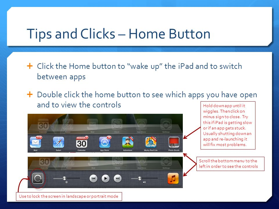 Tips and Clicks – Home Button  Click the Home button to wake up the iPad and to switch between apps  Double click the home button to see which apps you have open and to view the controls Hold down app until it wiggles.