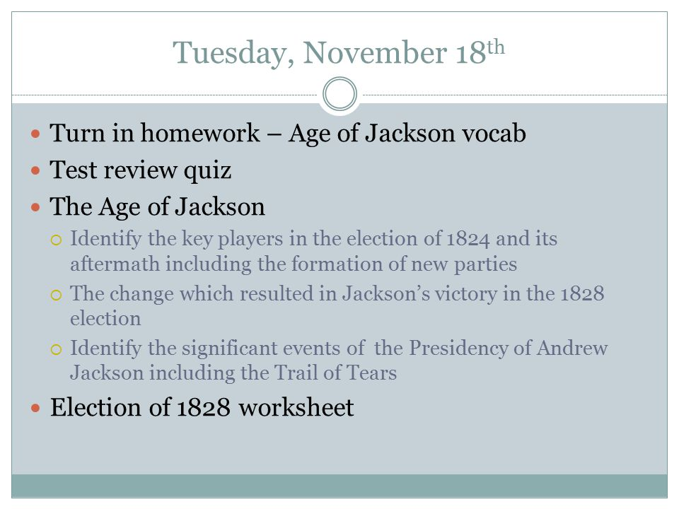 Tuesday, November 18 th Turn in homework – Age of Jackson vocab Test review quiz The Age of Jackson  Identify the key players in the election of 1824