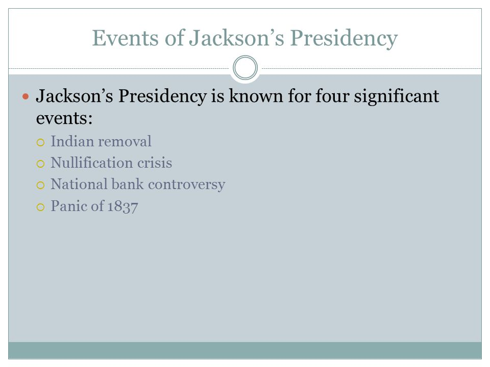 Events of Jackson's Presidency Jackson's Presidency is known for four significant events:  Indian removal  Nullification crisis  National bank cont