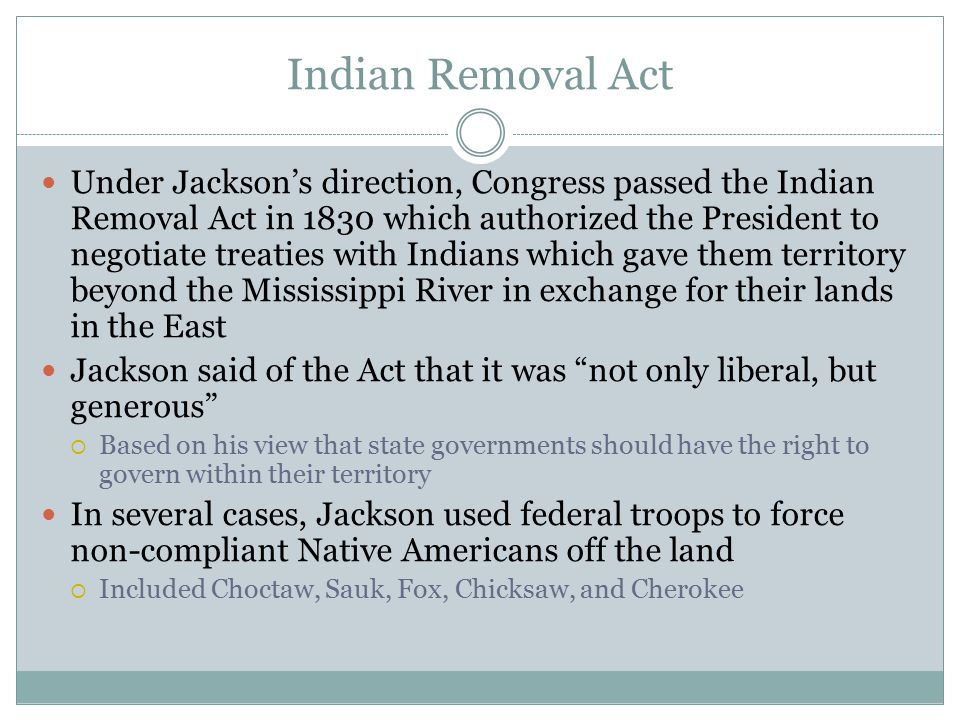 Indian Removal Act Under Jackson's direction, Congress passed the Indian Removal Act in 1830 which authorized the President to negotiate treaties with