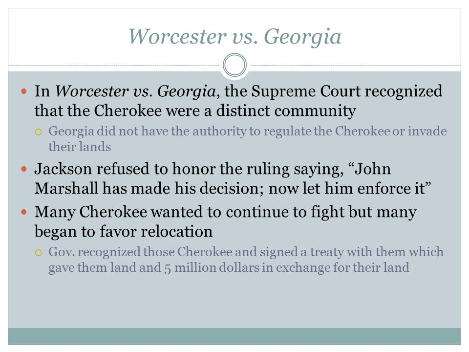 Worcester vs. Georgia In Worcester vs. Georgia, the Supreme Court recognized that the Cherokee were a distinct community  Georgia did not have the au