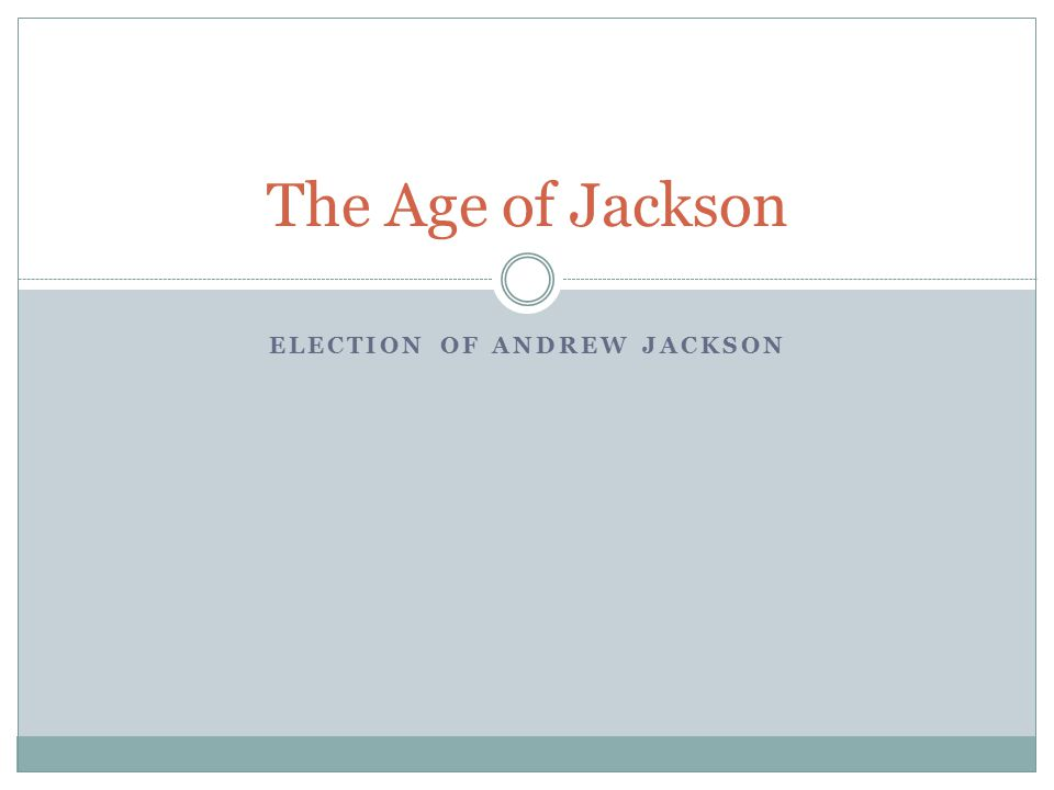 ELECTION OF ANDREW JACKSON The Age of Jackson