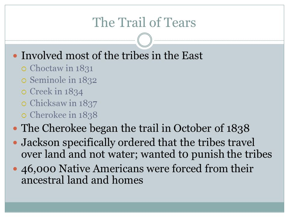 The Trail of Tears Involved most of the tribes in the East  Choctaw in 1831  Seminole in 1832  Creek in 1834  Chicksaw in 1837  Cherokee in 1838