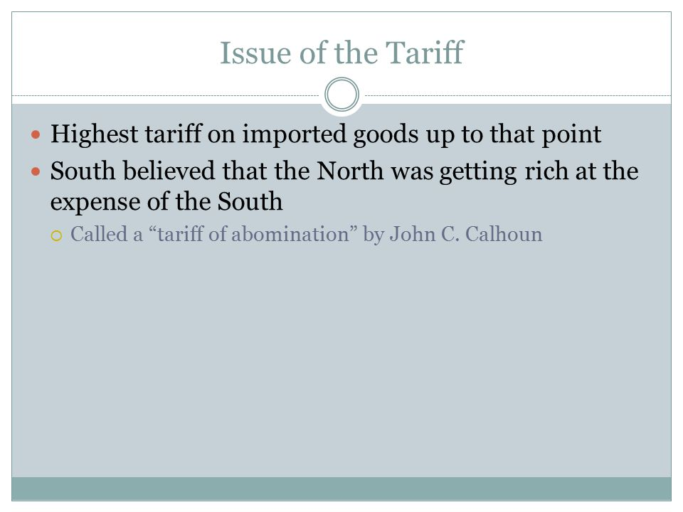 Issue of the Tariff Highest tariff on imported goods up to that point South believed that the North was getting rich at the expense of the South  Cal