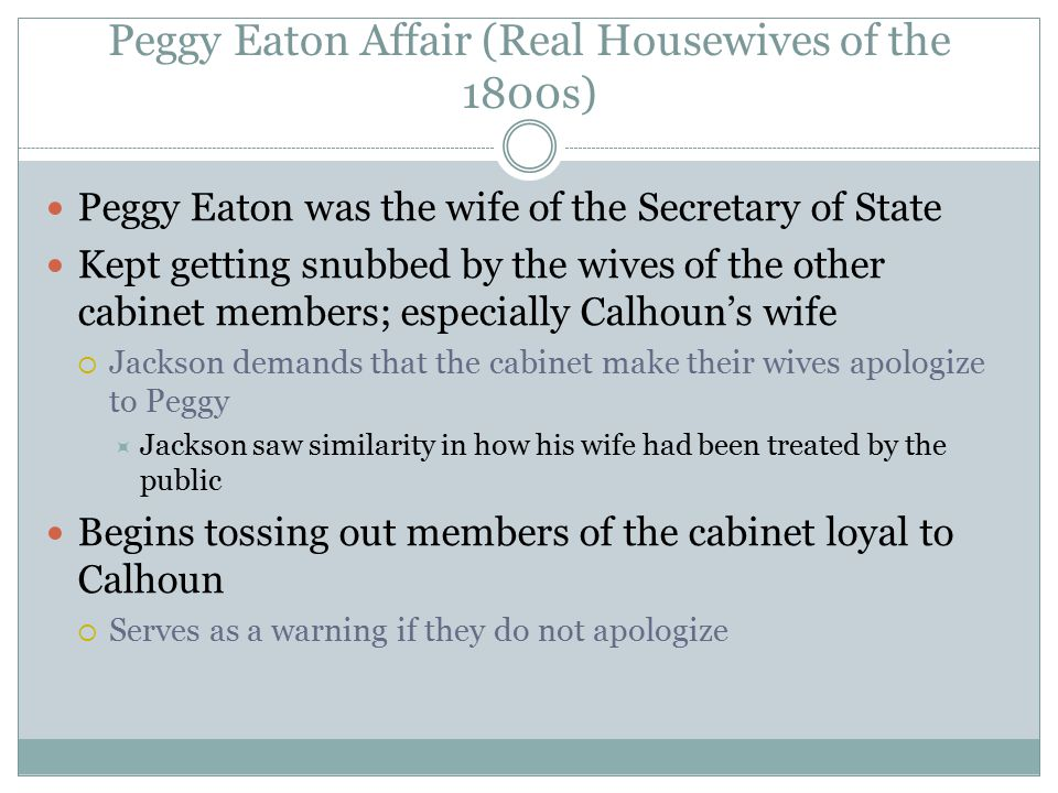 Peggy Eaton Affair (Real Housewives of the 1800s) Peggy Eaton was the wife of the Secretary of State Kept getting snubbed by the wives of the other ca