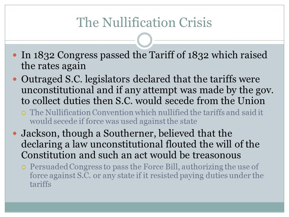 The Nullification Crisis In 1832 Congress passed the Tariff of 1832 which raised the rates again Outraged S.C. legislators declared that the tariffs w
