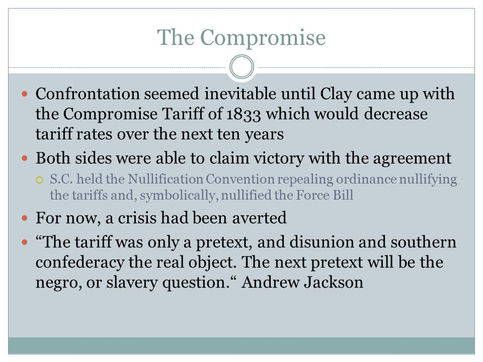 The Compromise Confrontation seemed inevitable until Clay came up with the Compromise Tariff of 1833 which would decrease tariff rates over the next t