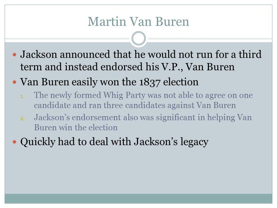 Martin Van Buren Jackson announced that he would not run for a third term and instead endorsed his V.P., Van Buren Van Buren easily won the 1837 elect