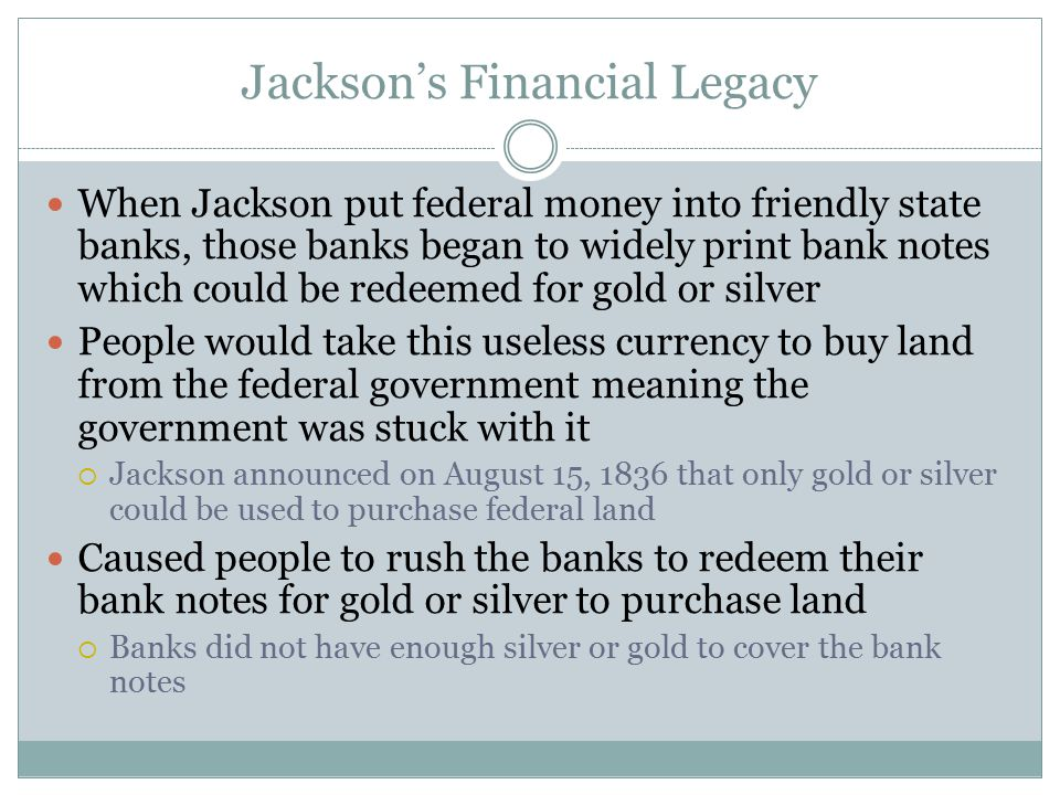 Jackson's Financial Legacy When Jackson put federal money into friendly state banks, those banks began to widely print bank notes which could be redee
