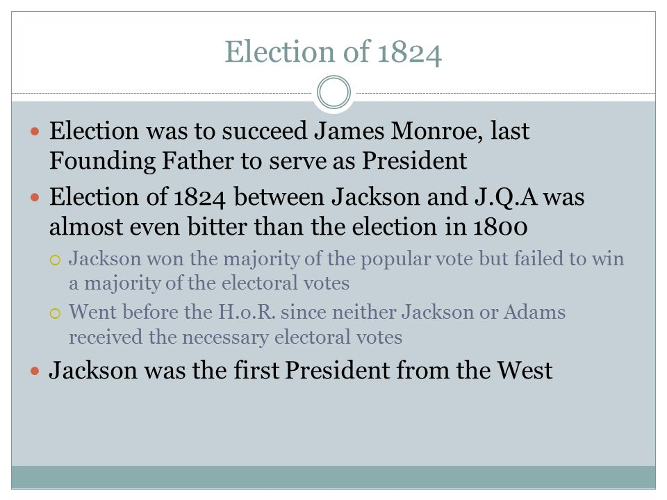 Election of 1824 Election was to succeed James Monroe, last Founding Father to serve as President Election of 1824 between Jackson and J.Q.A was almos