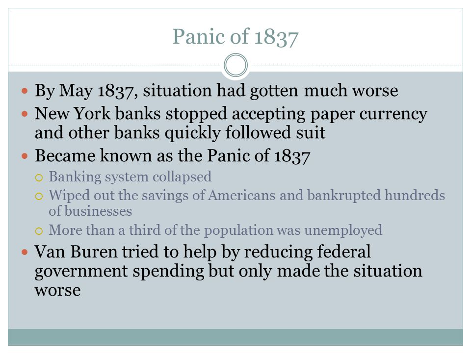 Panic of 1837 By May 1837, situation had gotten much worse New York banks stopped accepting paper currency and other banks quickly followed suit Becam