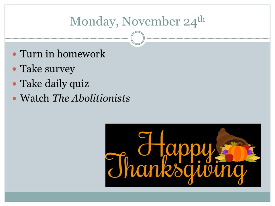 Monday, November 24 th Turn in homework Take survey Take daily quiz Watch The Abolitionists