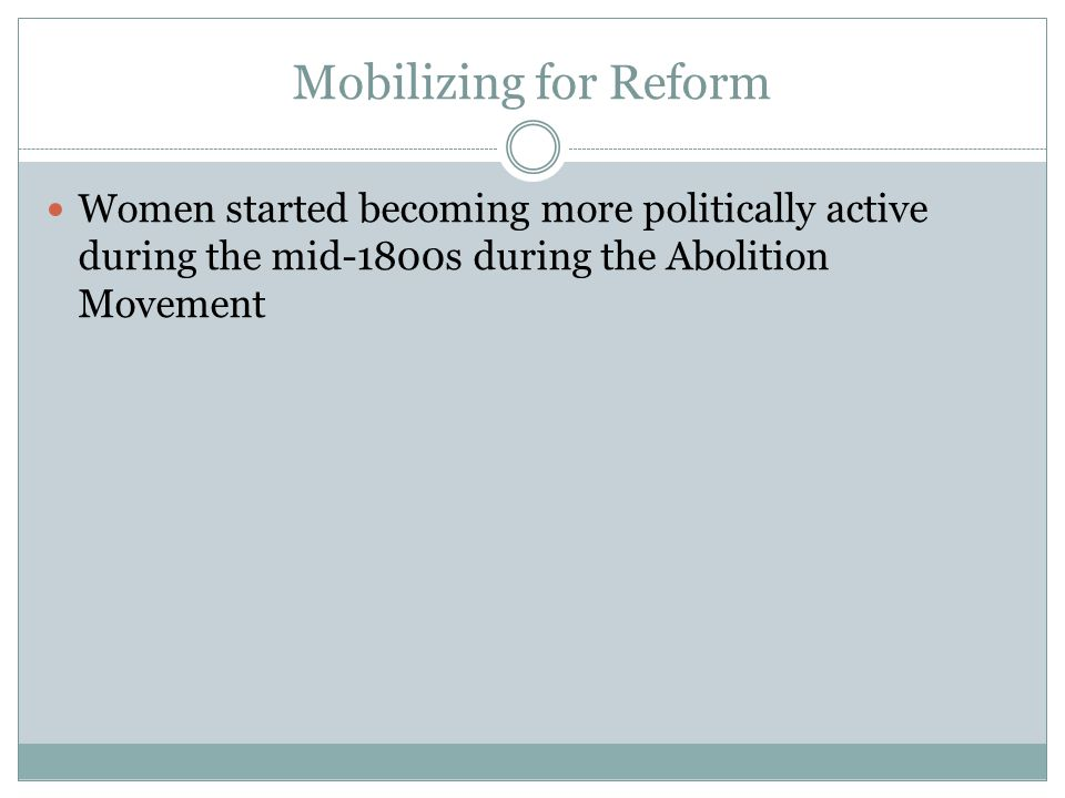 Mobilizing for Reform Women started becoming more politically active during the mid-1800s during the Abolition Movement