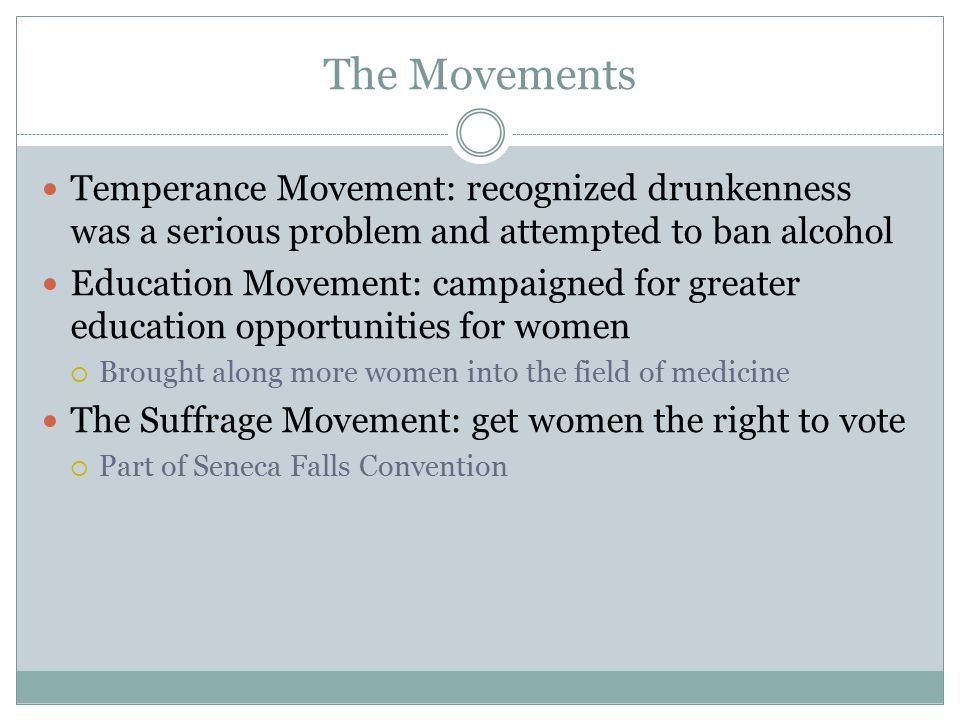 The Movements Temperance Movement: recognized drunkenness was a serious problem and attempted to ban alcohol Education Movement: campaigned for greate