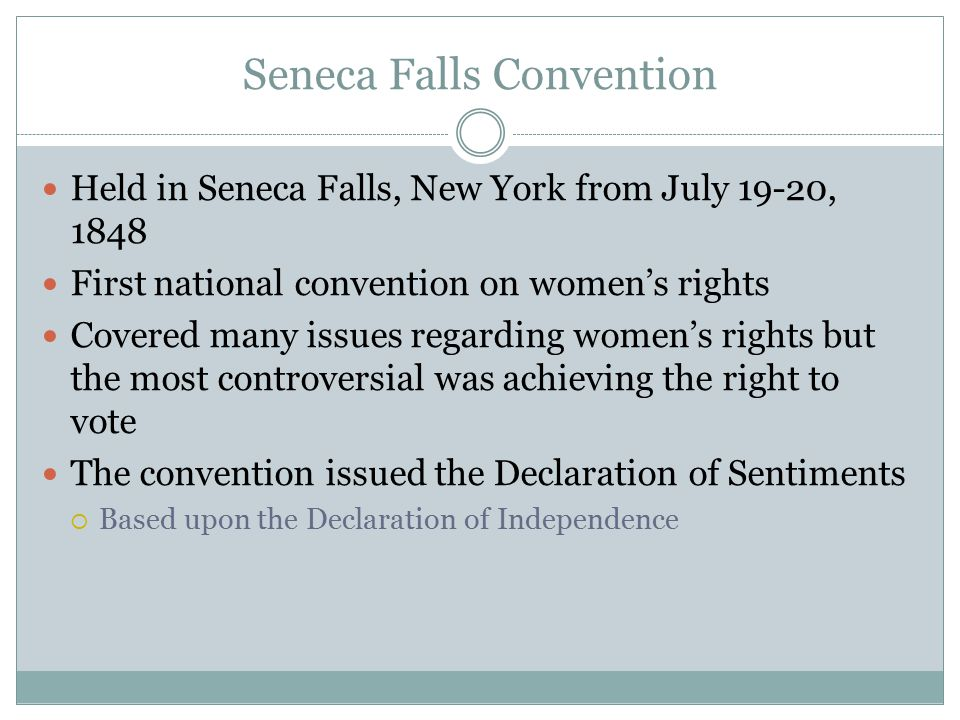 Seneca Falls Convention Held in Seneca Falls, New York from July 19-20, 1848 First national convention on women's rights Covered many issues regarding