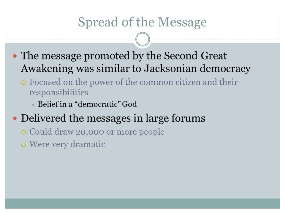 Spread of the Message The message promoted by the Second Great Awakening was similar to Jacksonian democracy  Focused on the power of the common citi
