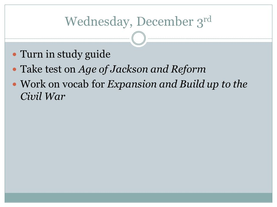 Wednesday, December 3 rd Turn in study guide Take test on Age of Jackson and Reform Work on vocab for Expansion and Build up to the Civil War