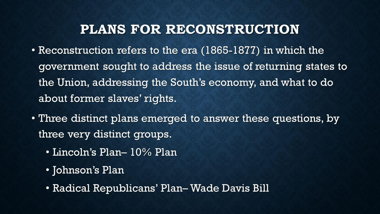 PLANS FOR RECONSTRUCTION Lincoln's Plan Lincoln's Plan Sympathetic towards Southerners  easy to rejoin after the war.