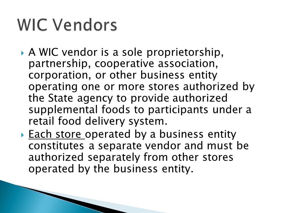  A WIC vendor is a sole proprietorship, partnership, cooperative association, corporation, or other business entity operating one or more stores authorized by the State agency to provide authorized supplemental foods to participants under a retail food delivery system.