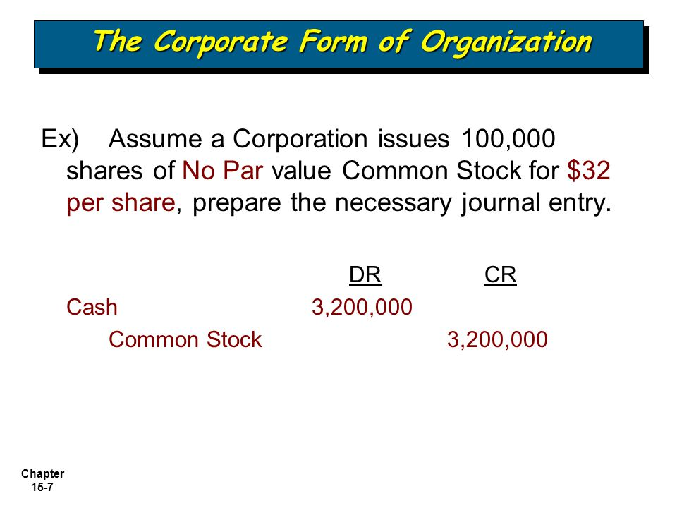 Chapter 15-7 Ex) Assume a Corporation issues 100,000 shares of No Par value Common Stock for $32 per share, prepare the necessary journal entry. DR CR
