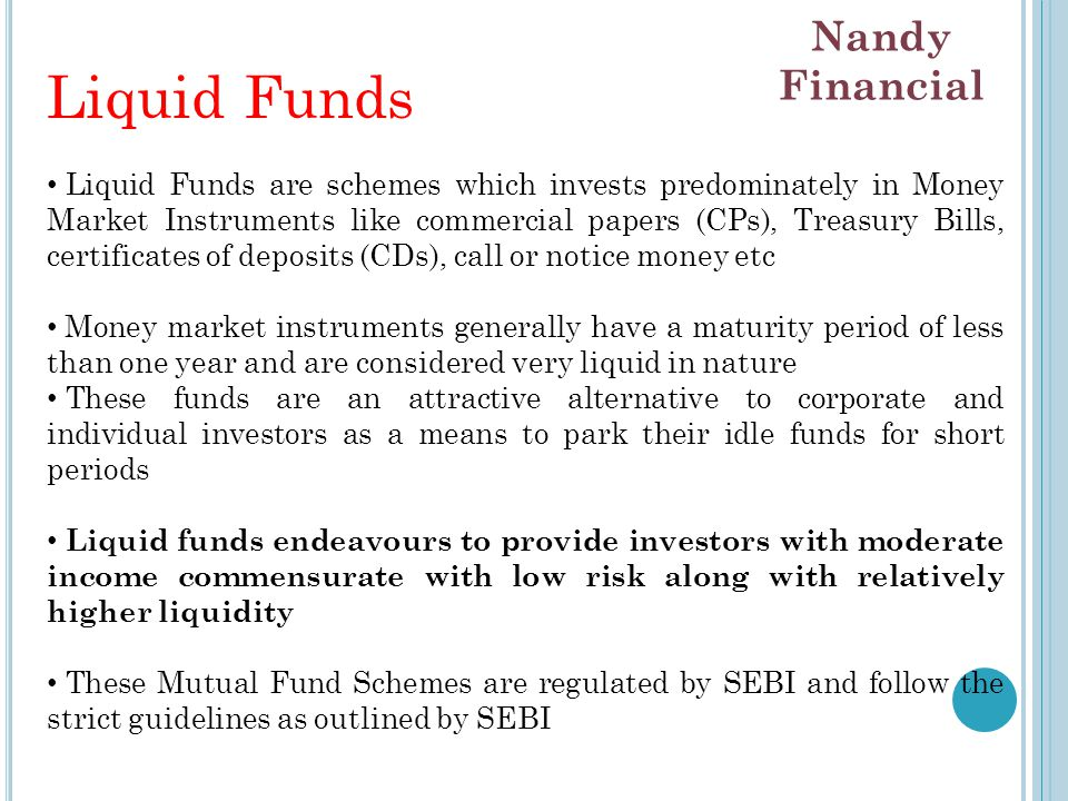Liquid Funds Liquid Funds are schemes which invests predominately in Money Market Instruments like commercial papers (CPs), Treasury Bills, certificates of deposits (CDs), call or notice money etc Money market instruments generally have a maturity period of less than one year and are considered very liquid in nature These funds are an attractive alternative to corporate and individual investors as a means to park their idle funds for short periods Liquid funds endeavours to provide investors with moderate income commensurate with low risk along with relatively higher liquidity These Mutual Fund Schemes are regulated by SEBI and follow the strict guidelines as outlined by SEBI Nandy Financial