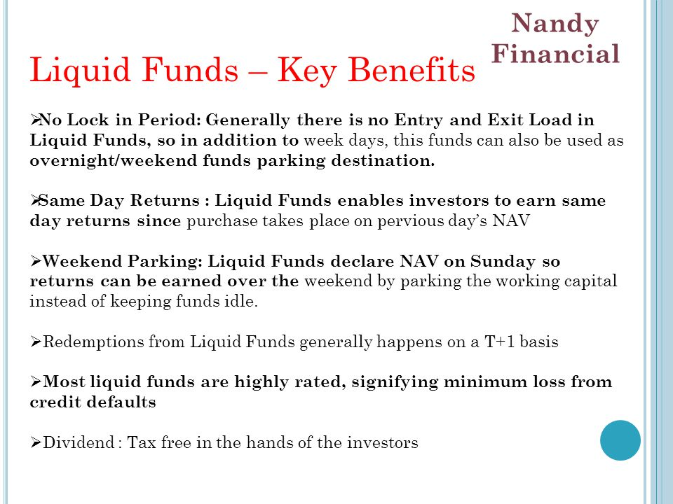 Liquid Funds – Key Benefits  No Lock in Period: Generally there is no Entry and Exit Load in Liquid Funds, so in addition to week days, this funds can also be used as overnight/weekend funds parking destination.
