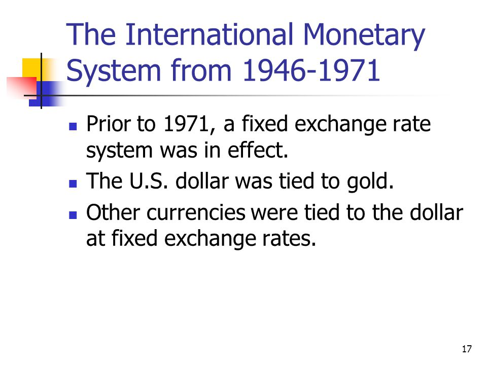 17 The International Monetary System from 1946-1971 Prior to 1971, a fixed exchange rate system was in effect.