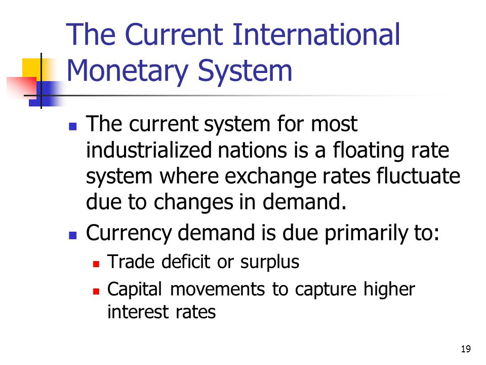 19 The Current International Monetary System The current system for most industrialized nations is a floating rate system where exchange rates fluctuate due to changes in demand.