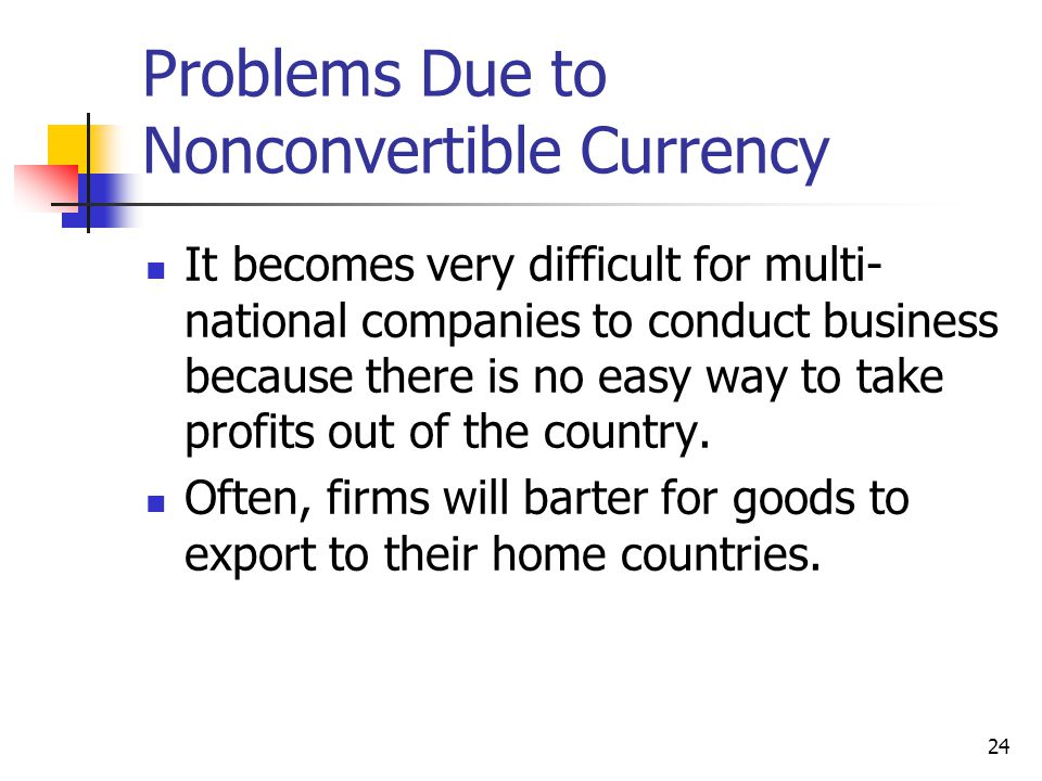 24 Problems Due to Nonconvertible Currency It becomes very difficult for multi- national companies to conduct business because there is no easy way to take profits out of the country.
