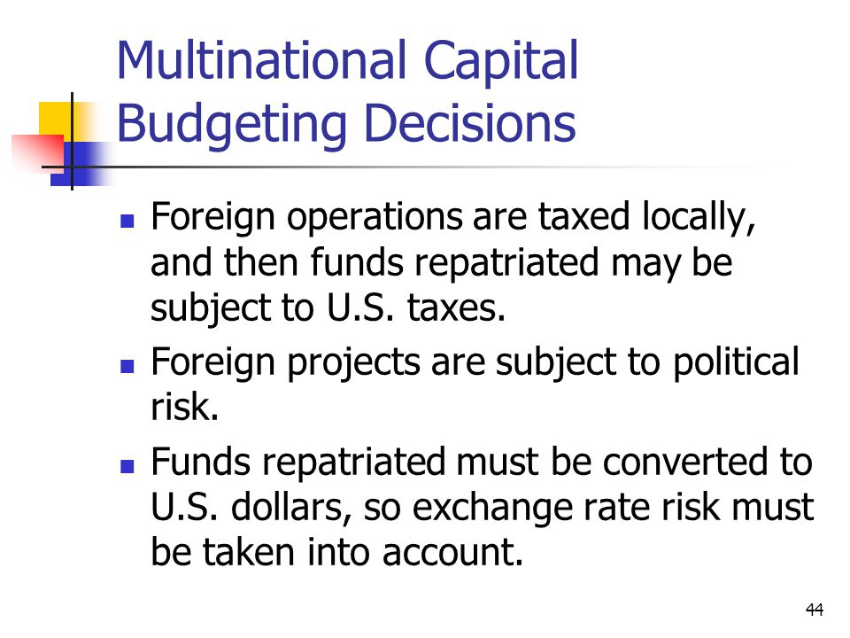 44 Multinational Capital Budgeting Decisions Foreign operations are taxed locally, and then funds repatriated may be subject to U.S.