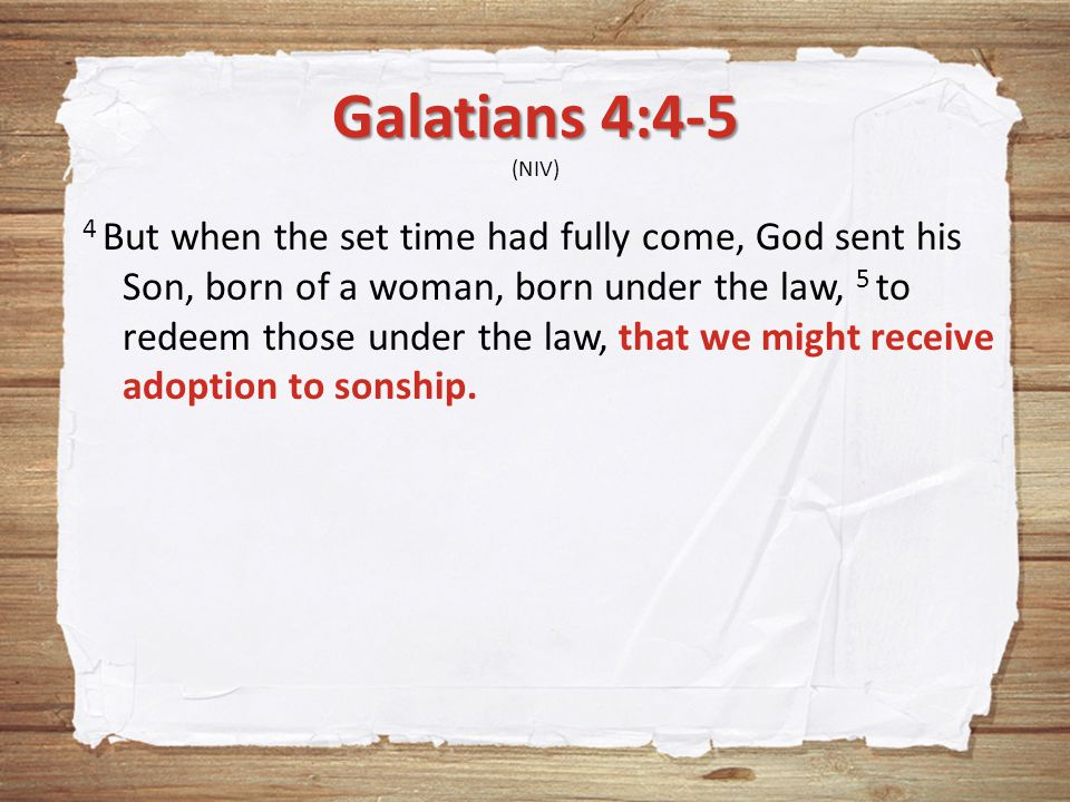 Galatians 4:4-5 Galatians 4:4-5 (NIV) 4 But when the set time had fully come, God sent his Son, born of a woman, born under the law, 5 to redeem those