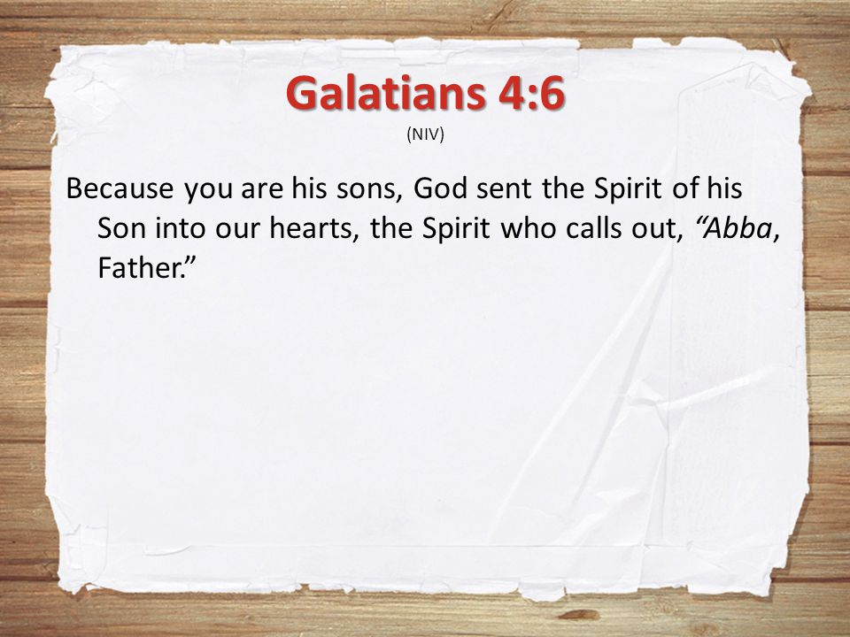 "Galatians 4:6 Galatians 4:6 (NIV) Because you are his sons, God sent the Spirit of his Son into our hearts, the Spirit who calls out, ""Abba, Father."""