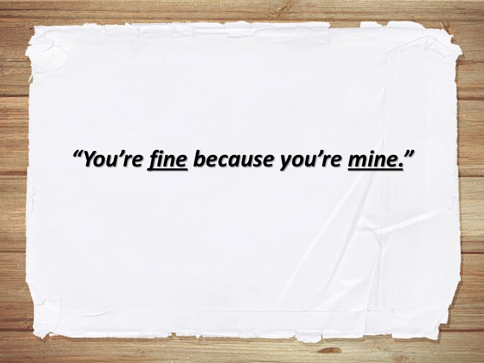 You're fine because you're mine.