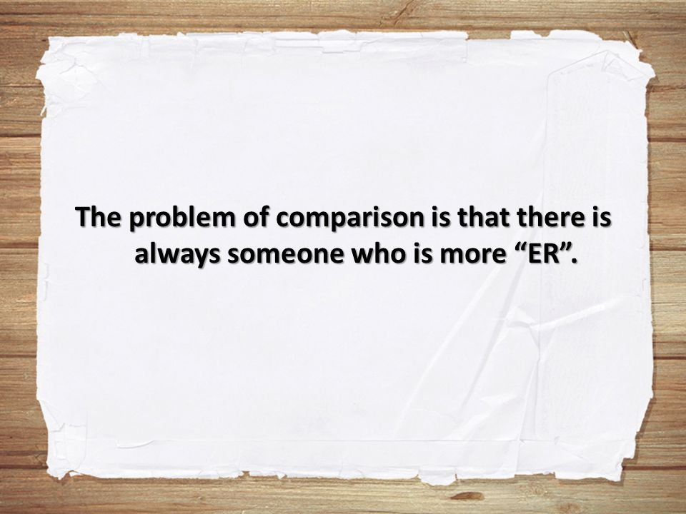 "The problem of comparison is that there is always someone who is more ""ER""."