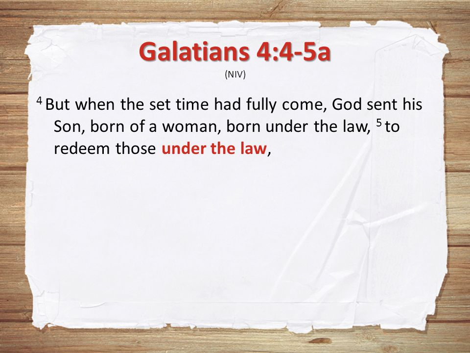 Galatians 4:4-5a Galatians 4:4-5a (NIV) 4 But when the set time had fully come, God sent his Son, born of a woman, born under the law, 5 to redeem those under the law,