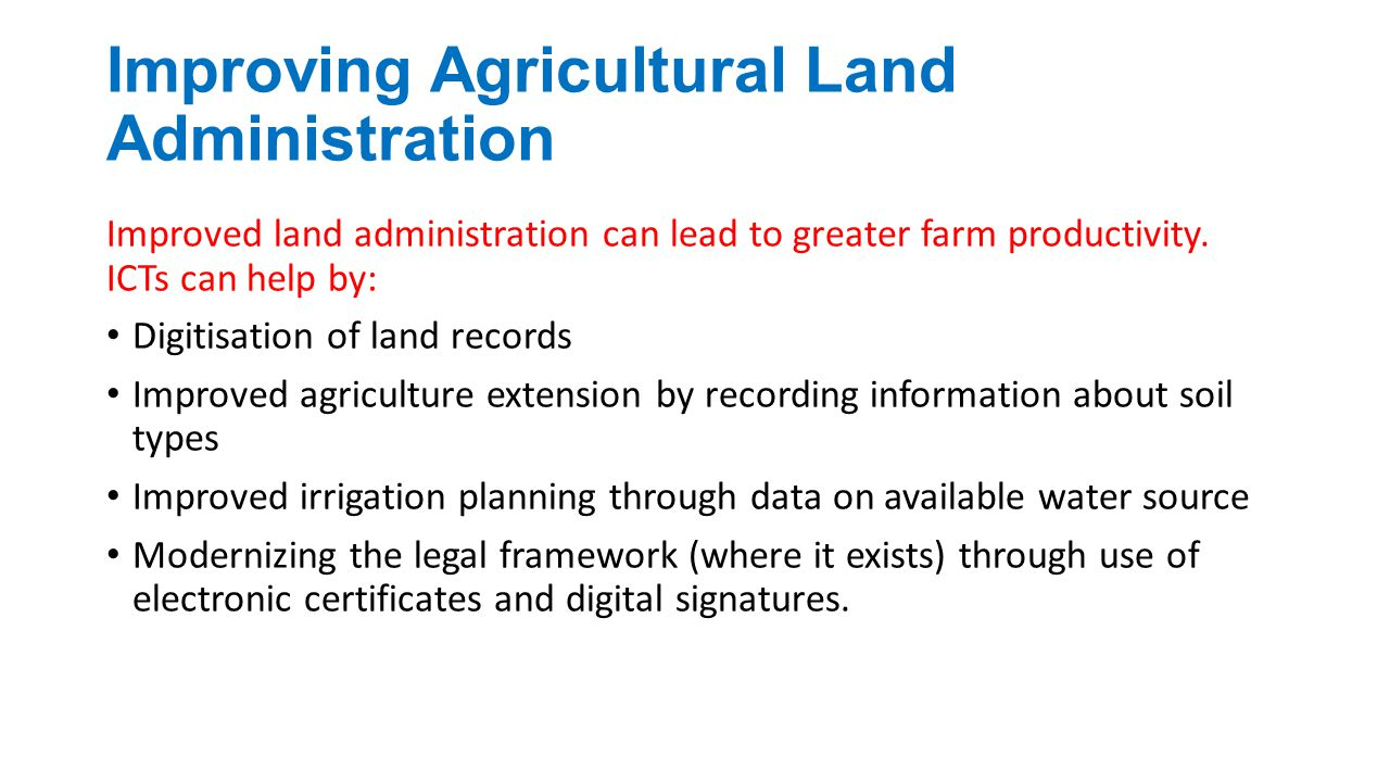 Improving Agricultural Land Administration Improved land administration can lead to greater farm productivity. ICTs can help by: Digitisation of land