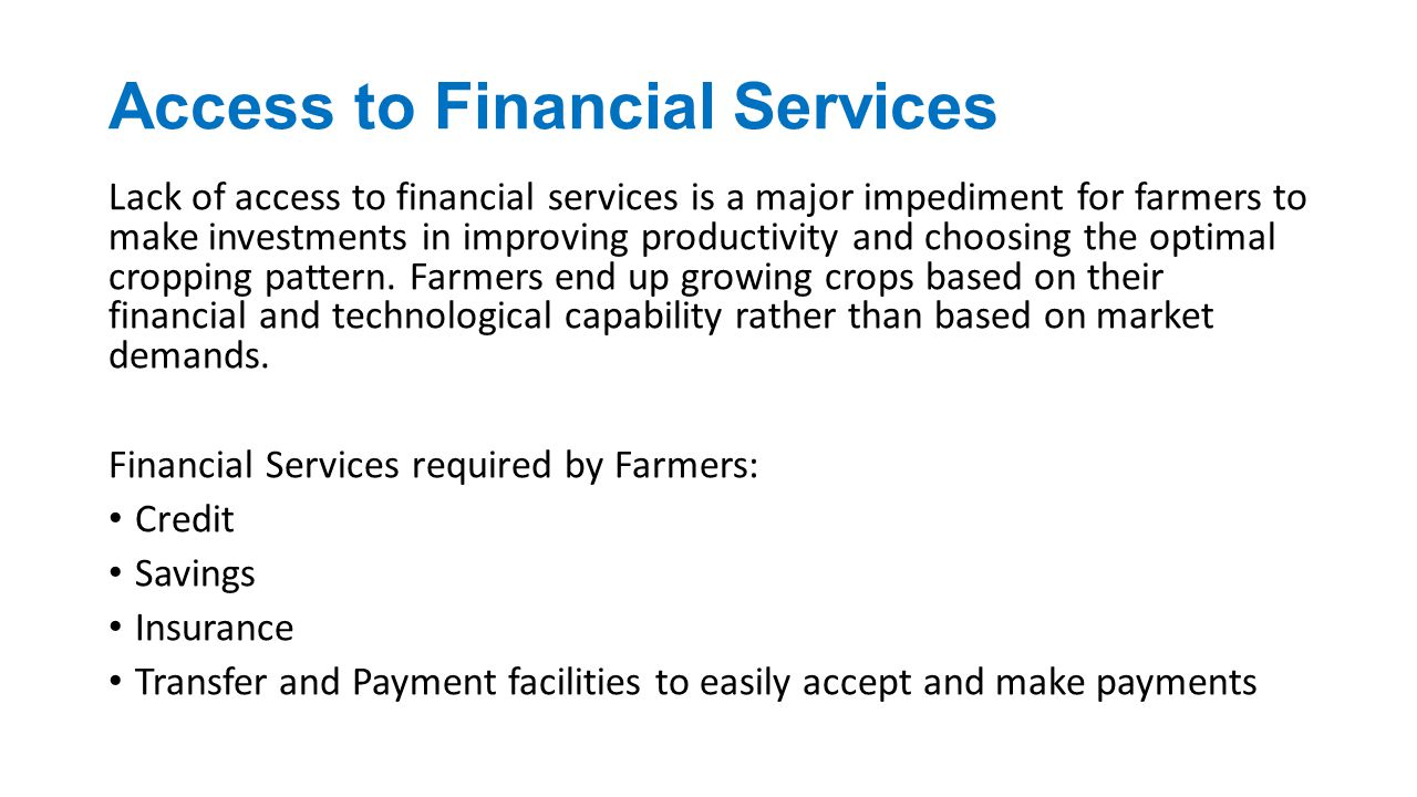 Access to Financial Services Lack of access to financial services is a major impediment for farmers to make investments in improving productivity and