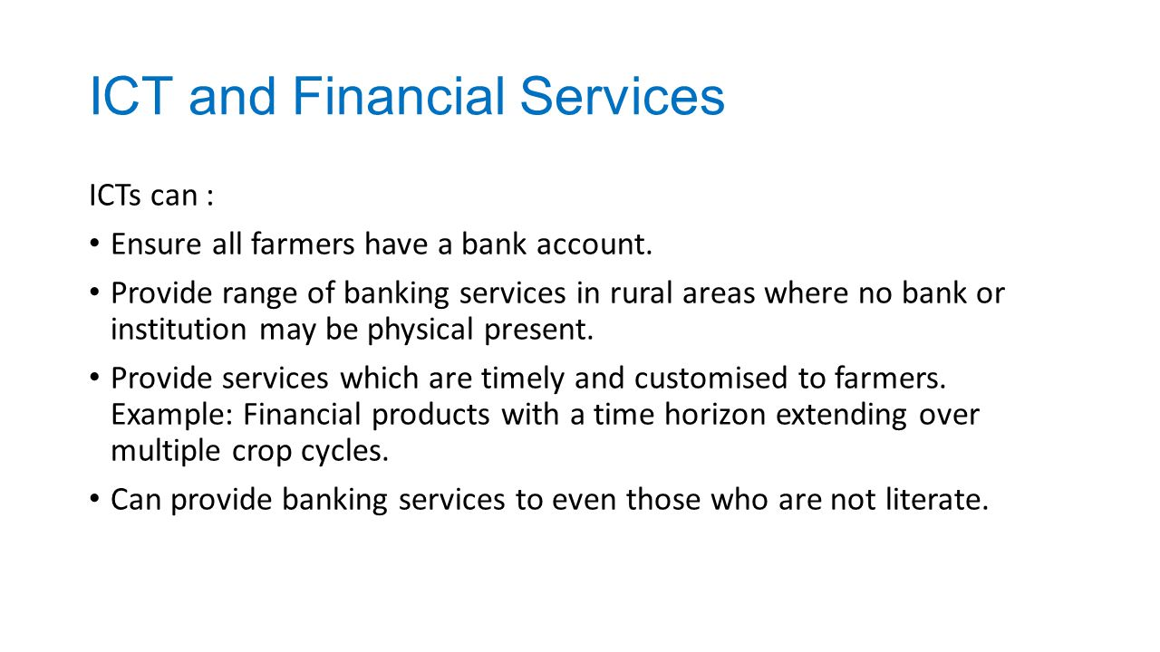 ICT and Financial Services ICTs can : Ensure all farmers have a bank account. Provide range of banking services in rural areas where no bank or instit