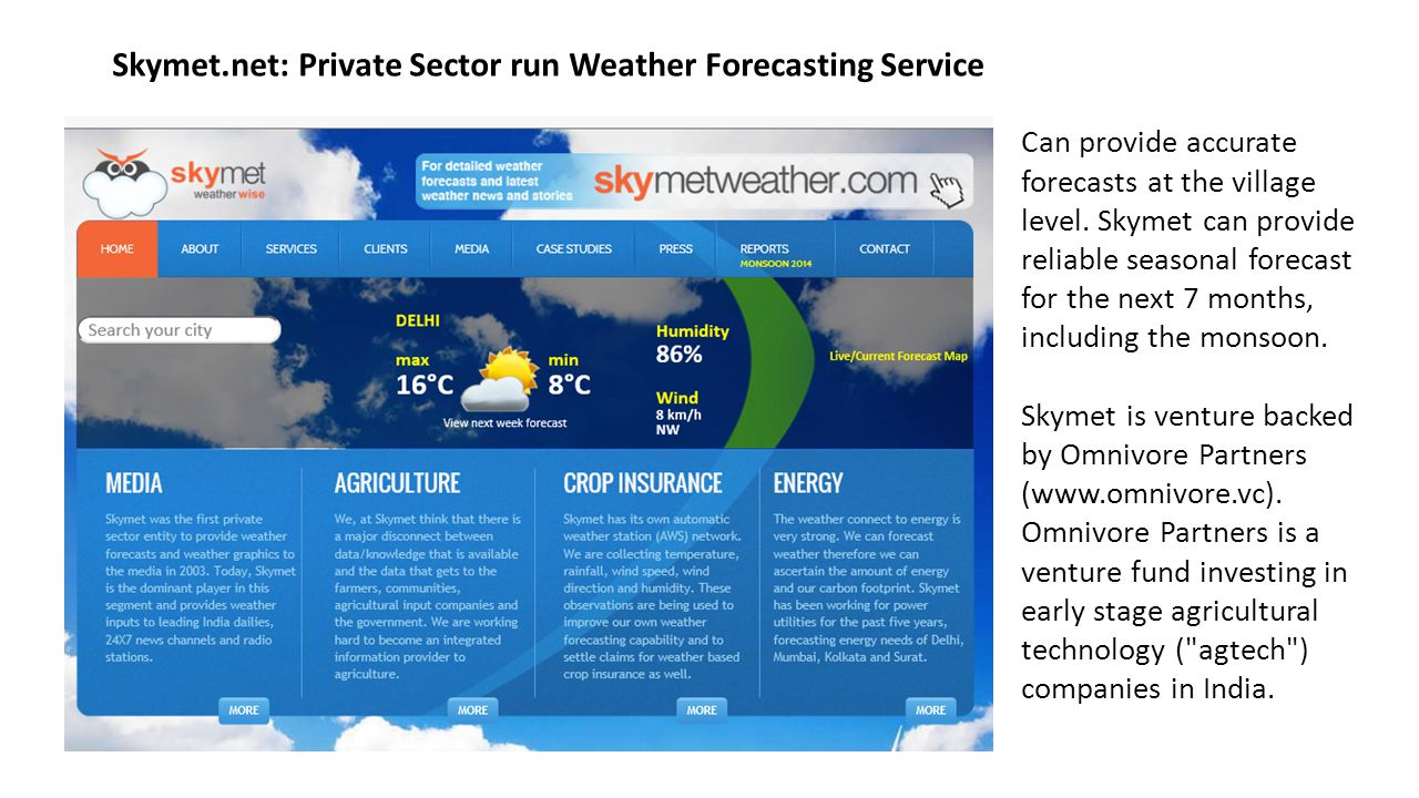 Skymet.net: Private Sector run Weather Forecasting Service Can provide accurate forecasts at the village level. Skymet can provide reliable seasonal f