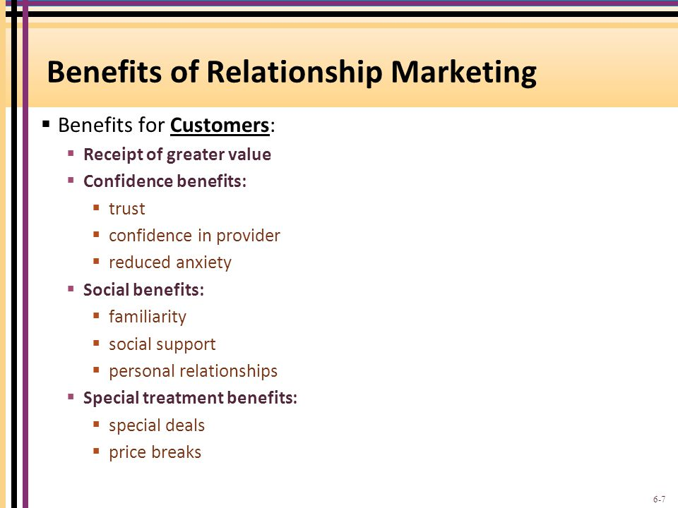 Benefits of Relationship Marketing  Benefits for Customers:  Receipt of greater value  Confidence benefits:  trust  confidence in provider  redu