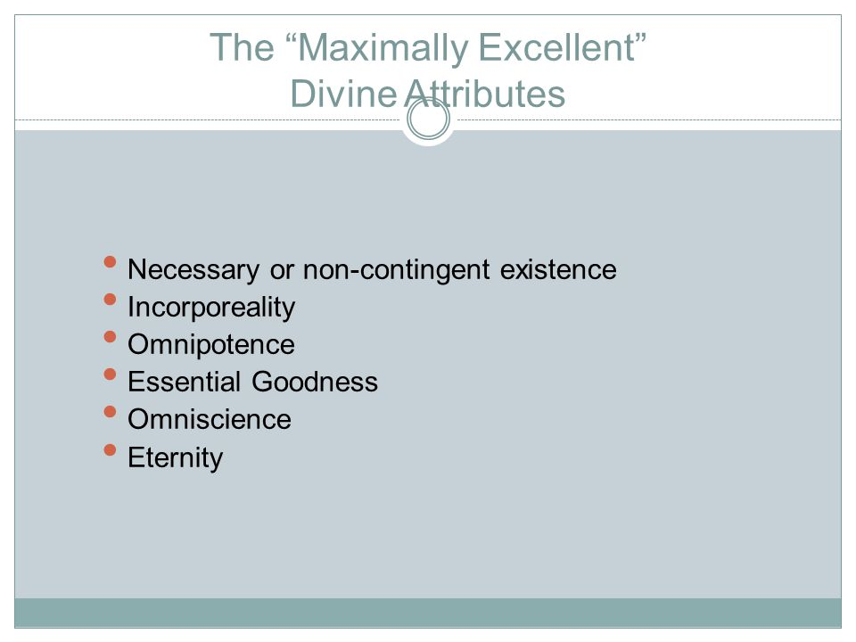 The Maximally Excellent Divine Attributes Necessary or non-contingent existence Incorporeality Omnipotence Essential Goodness Omniscience Eternity