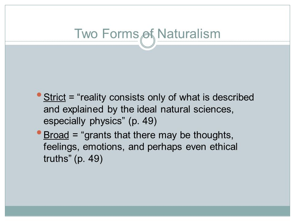 Two Forms of Naturalism Strict = reality consists only of what is described and explained by the ideal natural sciences, especially physics (p.