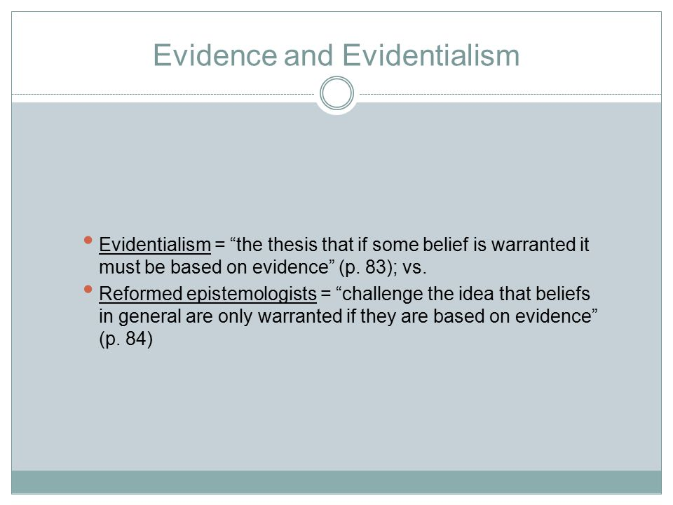 Evidence and Evidentialism Evidentialism = the thesis that if some belief is warranted it must be based on evidence (p.