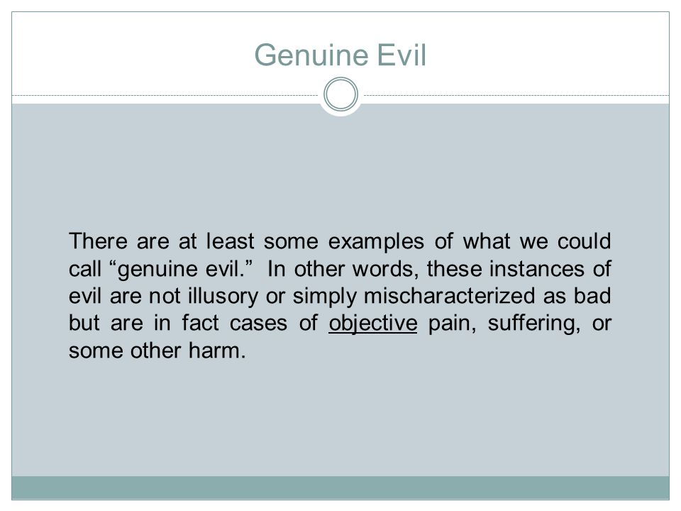 Genuine Evil There are at least some examples of what we could call genuine evil. In other words, these instances of evil are not illusory or simply mischaracterized as bad but are in fact cases of objective pain, suffering, or some other harm.